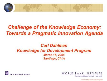 ©Knowledge for Development, WBI Carl Dahlman Knowledge for Development Program March 16, 2004 Santiago, Chile Challenge of the Knowledge Economy: Towards.