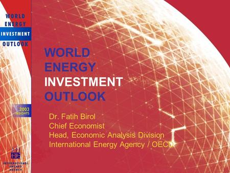 Dr. Fatih Birol Chief Economist Head, Economic Analysis Division International Energy Agency / OECD WORLD ENERGY INVESTMENT OUTLOOK.