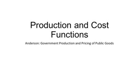 Production and Cost Functions Anderson: Government Production and Pricing of Public Goods.