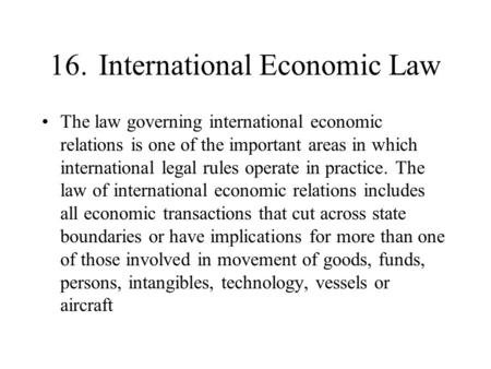 16. International Economic Law The law governing international economic relations is one of the important areas in which international legal rules operate.