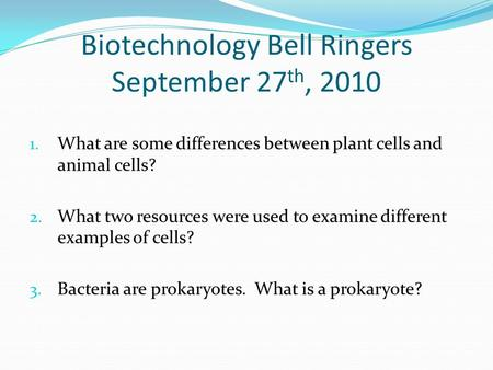 Biotechnology Bell Ringers September 27 th, 2010 1. What are some differences between plant cells and animal cells? 2. What two resources were used to.