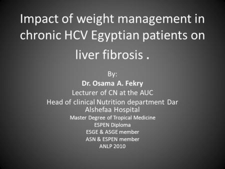Impact of weight management in chronic HCV Egyptian patients on liver fibrosis. By: Dr. Osama A. Fekry Lecturer of CN at the AUC Head of clinical Nutrition.