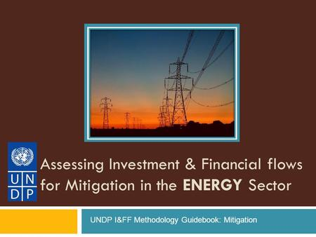 Assessing Investment & Financial flows for Mitigation in the ENERGY Sector UNDP I&FF Methodology Guidebook: Mitigation.