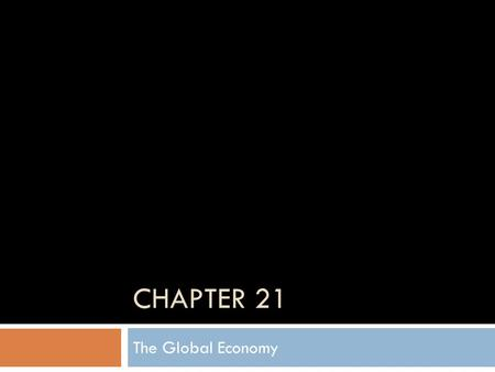 CHAPTER 21 The Global Economy. Global Integration and Interdependence  Global Integration- the interdependency among countries.  Interdependence-
