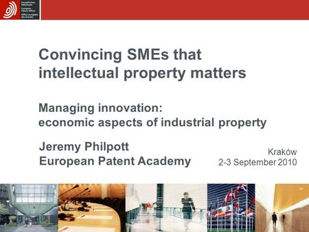 Convincing SMEs that intellectual property matters Managing innovation: economic aspects of industrial property Kraków 2-3 September 2010 Jeremy Philpott.