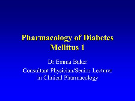 Pharmacology of Diabetes Mellitus 1 Dr Emma Baker Consultant Physician/Senior Lecturer in Clinical Pharmacology.