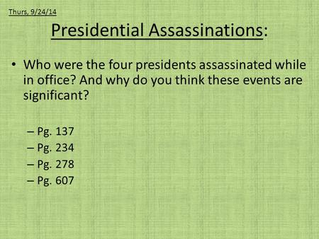 Presidential Assassinations: Who were the four presidents assassinated while in office? And why do you think these events are significant? – Pg. 137 –