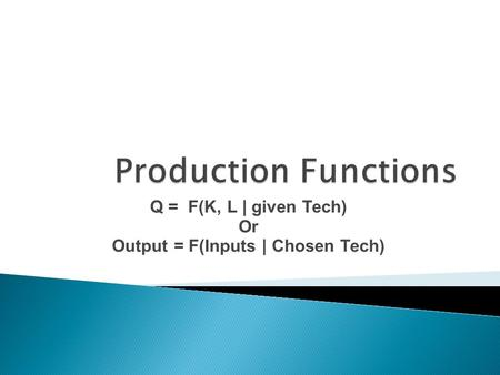 Q = F(K, L | given Tech) Or Output = F(Inputs | Chosen Tech)