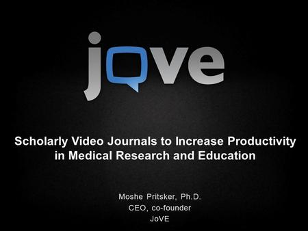 Scholarly Video Journals to Increase Productivity in Medical Research and Education Moshe Pritsker, Ph.D. CEO, co-founder JoVE.