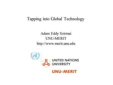 Tapping into Global Technology Adam Eddy Szirmai UNU-MERIT
