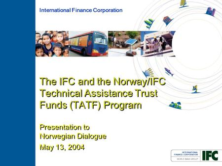 The IFC and the Norway/IFC Technical Assistance Trust Funds (TATF) Program Presentation to Norwegian Dialogue May 13, 2004 International Finance Corporation.