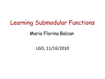 Learning Submodular Functions TexPoint fonts used in EMF. Read the TexPoint manual before you delete this box.: A A AA A AAA Maria Florina Balcan LGO,