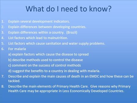 What do I need to know? 1.Explain several development indicators. 2.Explain differences between developing countries. 3.Explain differences within a country.