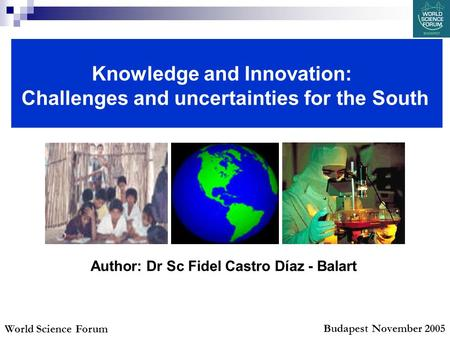 Author: Dr Sc Fidel Castro Díaz - Balart World Science Forum Budapest November 2005 Knowledge and Innovation: Challenges and uncertainties for the South.