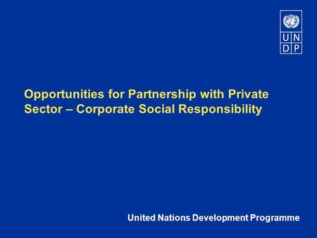 Opportunities for Partnership with Private Sector – Corporate Social Responsibility United Nations Development Programme.
