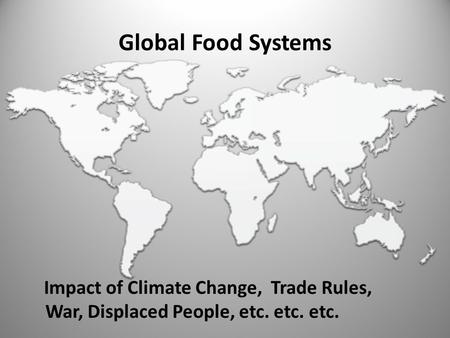Global Food Systems Impact of Climate Change, Trade Rules, War, Displaced People, etc. etc. etc.