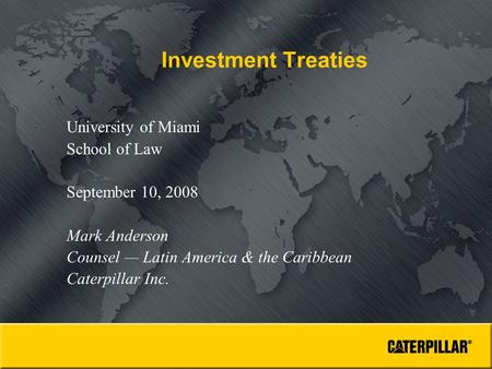 Investment Treaties University of Miami School of Law September 10, 2008 Mark Anderson Counsel — Latin America & the Caribbean Caterpillar Inc.