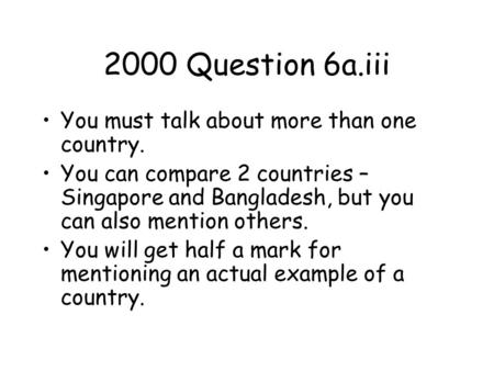 2000 Question 6a.iii You must talk about more than one country. You can compare 2 countries – Singapore and Bangladesh, but you can also mention others.