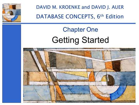 Getting Started Chapter One DAVID M. KROENKE and DAVID J. AUER DATABASE CONCEPTS, 6 th Edition.