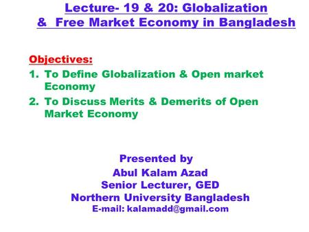 Lecture- 19 & 20: Globalization & Free Market Economy in Bangladesh Presented by Abul Kalam Azad Senior Lecturer, GED Northern University Bangladesh E-mail: