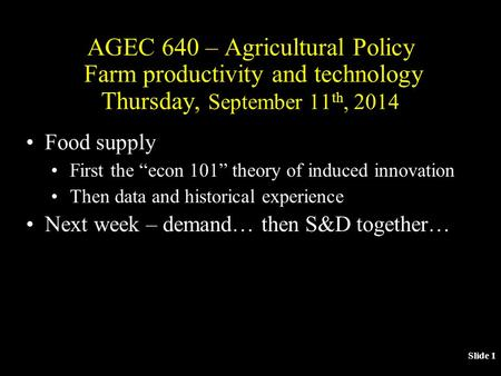 "Slide 1 AGEC 640 – Agricultural Policy Farm productivity and technology Thursday, September 11 th, 2014 Food supply First the ""econ 101"" theory of induced."