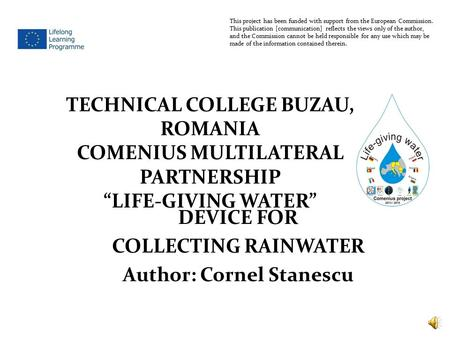 DEVICE FOR COLLECTING RAINWATER Author: Cornel Stanescu This project has been funded with support from the European Commission. This publication [communication]