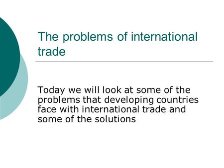 The problems of international trade Today we will look at some of the problems that developing countries face with international trade and some of the.