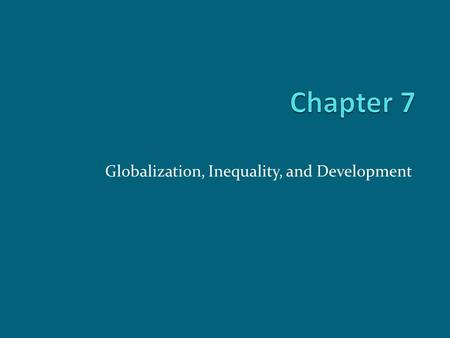 Globalization, Inequality, and Development. Chapter Outline Globalization Global Inequality Theories of Development and Underdevelopment Neoliberal versus.
