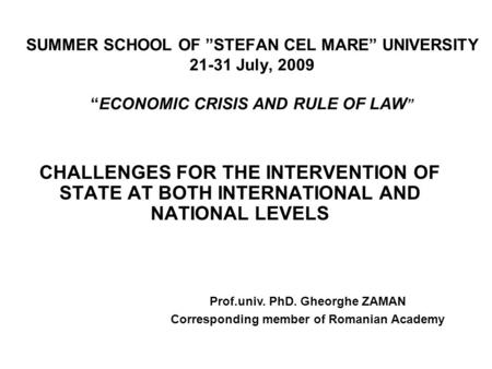 "SUMMER SCHOOL OF ""STEFAN CEL MARE"" UNIVERSITY 21-31 July, 2009 ""ECONOMIC CRISIS AND RULE OF LAW "" CHALLENGES FOR THE INTERVENTION OF STATE AT BOTH INTERNATIONAL."