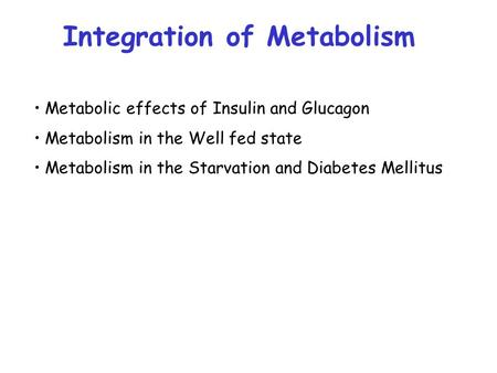Metabolic effects of Insulin and Glucagon Metabolism in the Well fed state Metabolism in the Starvation and Diabetes Mellitus Integration of Metabolism.