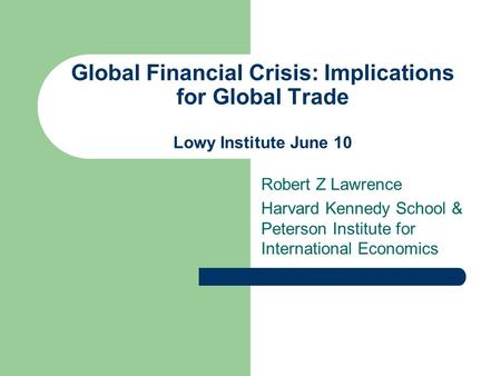 Global Financial Crisis: Implications for Global Trade Lowy Institute June 10 Robert Z Lawrence Harvard Kennedy School & Peterson Institute for International.