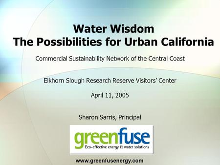 Commercial Sustainability Network of the Central Coast Elkhorn Slough Research Reserve Visitors' Center April 11, 2005 Sharon Sarris, Principal Water Wisdom.