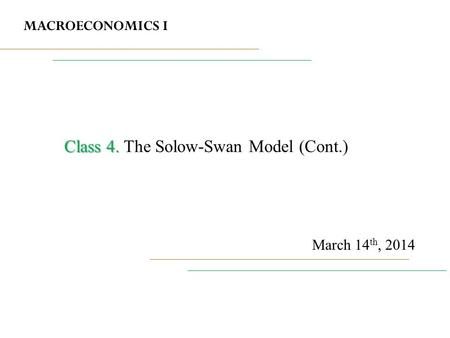 MACROECONOMICS I March 14 th, 2014 Class 4. Class 4. The Solow-Swan Model (Cont.)