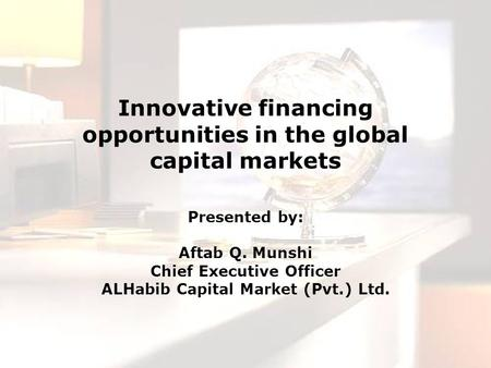 Innovative financing opportunities in the global capital markets Presented by: Aftab Q. Munshi Chief Executive Officer ALHabib Capital Market (Pvt.) Ltd.
