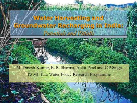Water Harvesting and Groundwater Recharging in India: Potentials and Pitfalls M. Dinesh Kumar, B. R. Sharma, Ankit Patel and OP Singh IWMI-Tata Water Policy.