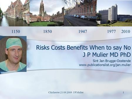 Chichester 21 09 2009 J P Mulier1 Risks Costs Benefits When to say No J P Mulier MD PhD Sint Jan Brugge-Oostende www.publicationslist.org/jan.mulier 1150.
