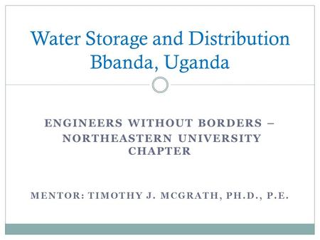 ENGINEERS WITHOUT BORDERS – NORTHEASTERN UNIVERSITY CHAPTER MENTOR: TIMOTHY J. MCGRATH, PH.D., P.E. Water Storage and Distribution Bbanda, Uganda.