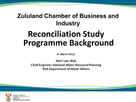 Zululand Chamber of Business and Industry Reconciliation Study Programme Background 8 March 2012 Niel J van Wyk Chief Engineer: National Water Resource.
