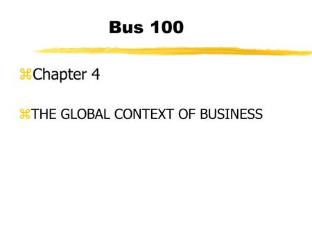 Bus 100 zChapter 4 zTHE GLOBAL CONTEXT OF BUSINESS.