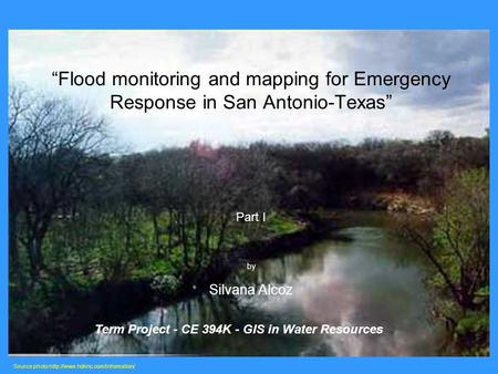 """Flood monitoring and mapping for Emergency Response in San Antonio-Texas"" Part I by Silvana Alcoz Source photo  Term."