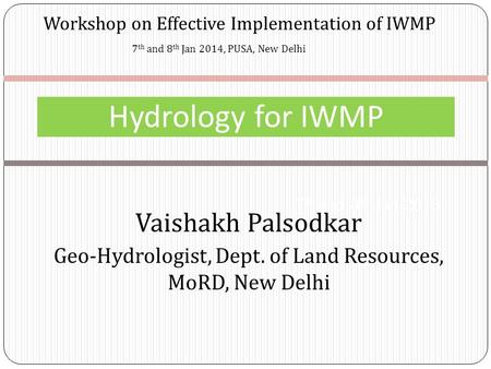 Workshop on Effective Implementation of IWMP Hydrology for IWMP 7 th and 8 th Jan 2013 7 th and 8 th Jan 2014, PUSA, New Delhi Vaishakh Palsodkar Geo-Hydrologist,