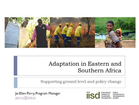 Adaptation in Eastern and Southern Africa Supporting ground level and policy change Jo-Ellen Parry, Program Manager