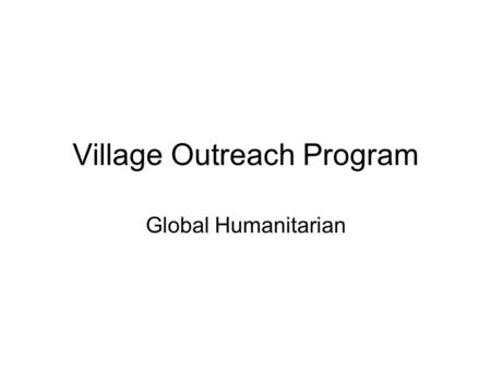 Village Outreach Program Global Humanitarian. Overview Village Outreach Programs target Health Education Clean water and environment Leadership Wide variety.