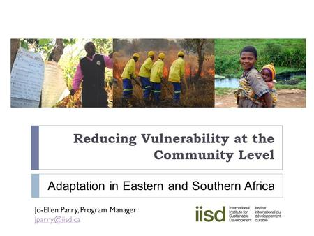 Reducing Vulnerability at the Community Level Jo-Ellen Parry, Program Manager Adaptation in Eastern and Southern Africa.