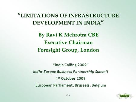 "-1- "" LIMITATIONS <strong>OF</strong> INFRASTRUCTURE DEVELOPMENT IN INDIA "" By Ravi K Mehrotra CBE Executive Chairman Foresight Group, London ""India Calling 2009"" India-Europe."