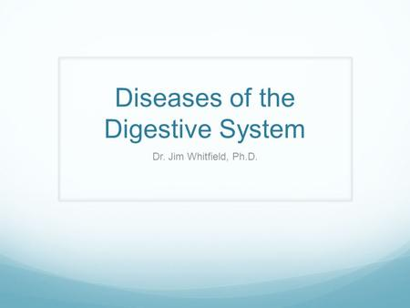 Diseases of the Digestive System Dr. Jim Whitfield, Ph.D.