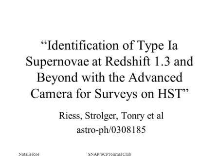 "Natalie RoeSNAP/SCP Journal Club ""Identification of Type Ia Supernovae at Redshift 1.3 and Beyond with the Advanced Camera for Surveys on HST"" Riess, Strolger,"