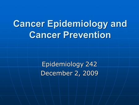 Cancer Epidemiology and Cancer Prevention Epidemiology 242 December 2, 2009.