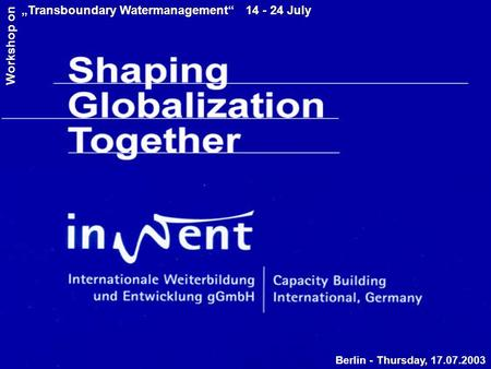"Berlin - Thursday, 17.07.2003 ""Transboundary Watermanagement"" 14 - 24 July Workshop on."