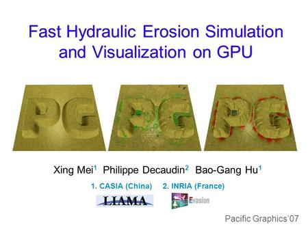 Fast Hydraulic Erosion Simulation and Visualization on GPU Xing Mei 1 Philippe Decaudin 2 Bao-Gang Hu 1 1. CASIA (China) 2. INRIA (France) Pacific Graphics'07.